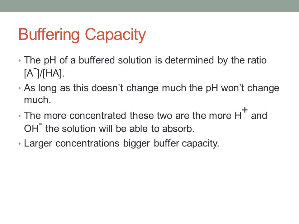 Buffering Capacity The pH of a buffered solution is determined by the ratio [A-]/[HA]. As long as this doesn't change much the pH won't change much.